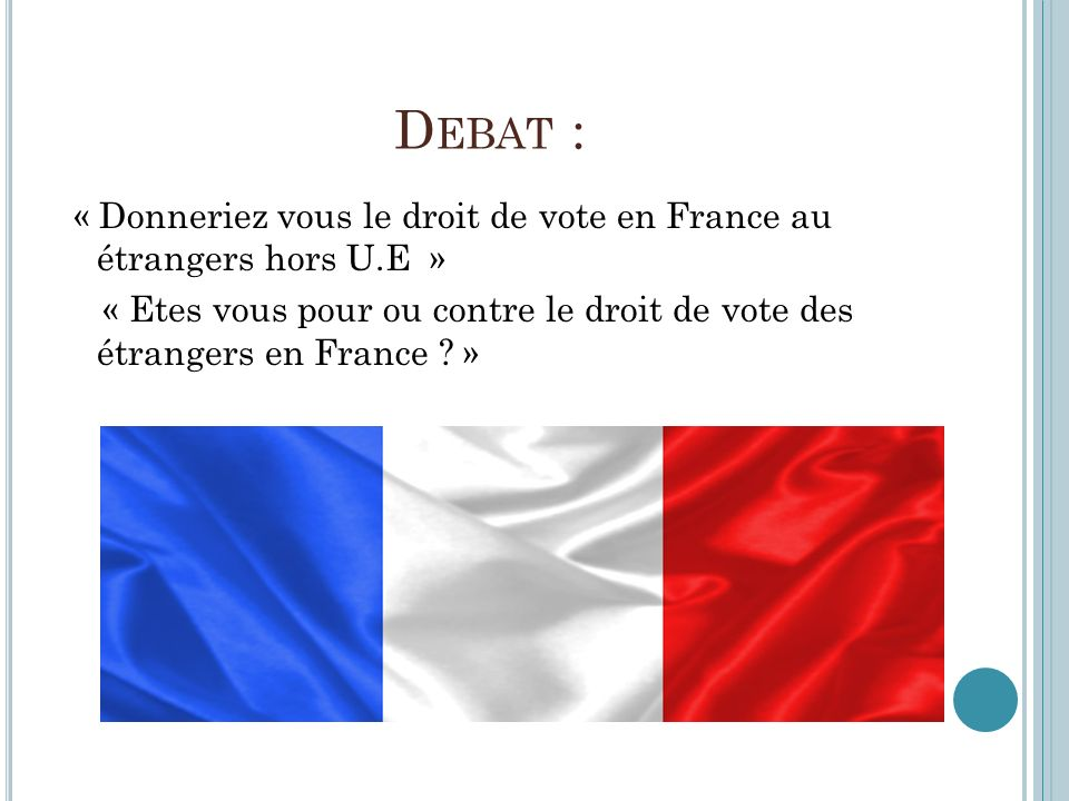 Debat : « Donneriez vous le droit de vote en France au étrangers hors U.E » « Etes vous pour ou contre le droit de vote des étrangers en France .