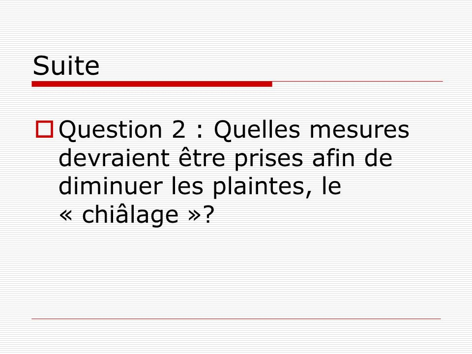 Suite Question 2 : Quelles mesures devraient être prises afin de diminuer les plaintes, le « chiâlage »