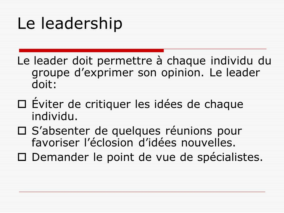 Le leadership Le leader doit permettre à chaque individu du groupe d'exprimer son opinion. Le leader doit: