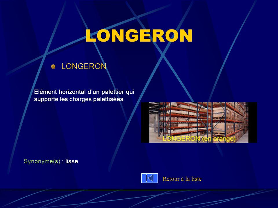 LONGERON LONGERON. Elément horizontal d'un palettier qui supporte les charges palettisées. Synonyme(s) : lisse.