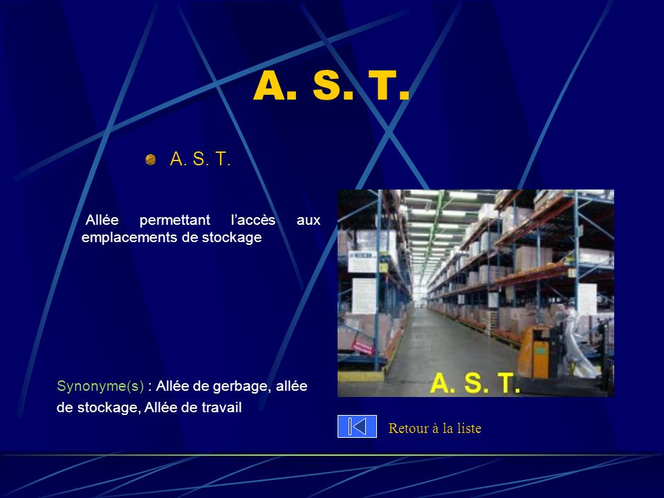 A. S. T. A. S. T. Allée permettant l'accès aux emplacements de stockage. Synonyme(s) : Allée de gerbage, allée.