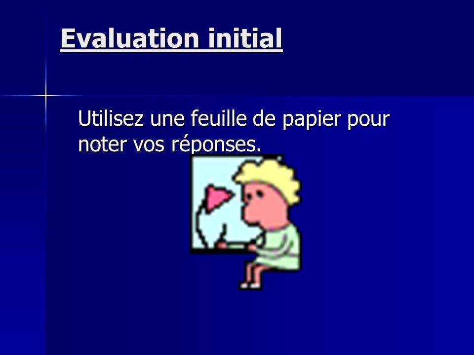 Evaluation initial Utilisez une feuille de papier pour noter vos réponses.
