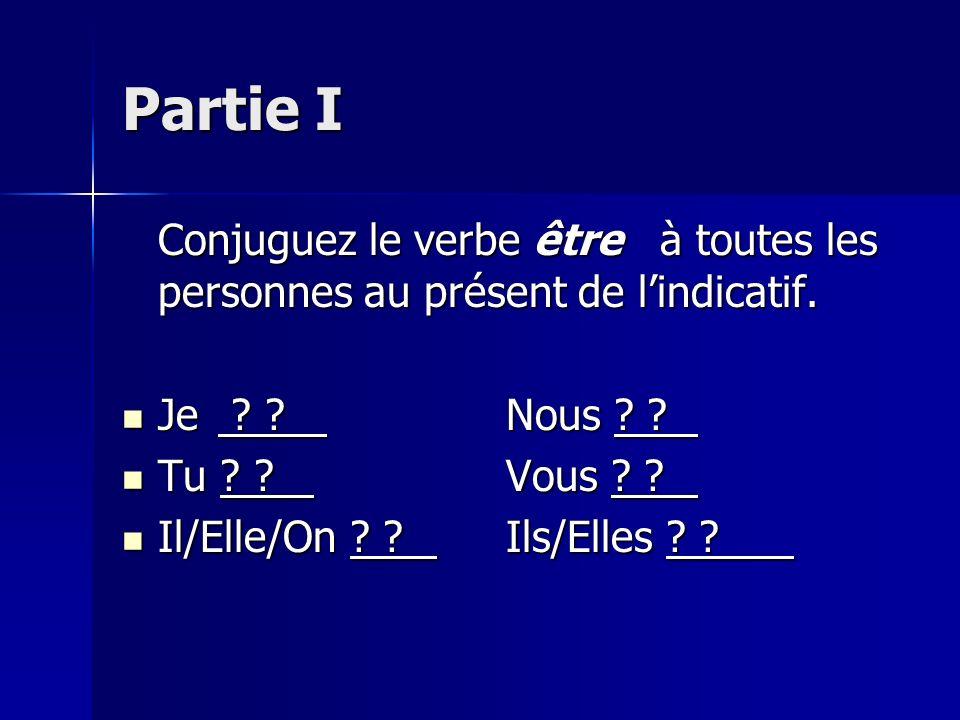 Partie I Conjuguez le verbe être à toutes les personnes au présent de l'indicatif. Je Nous