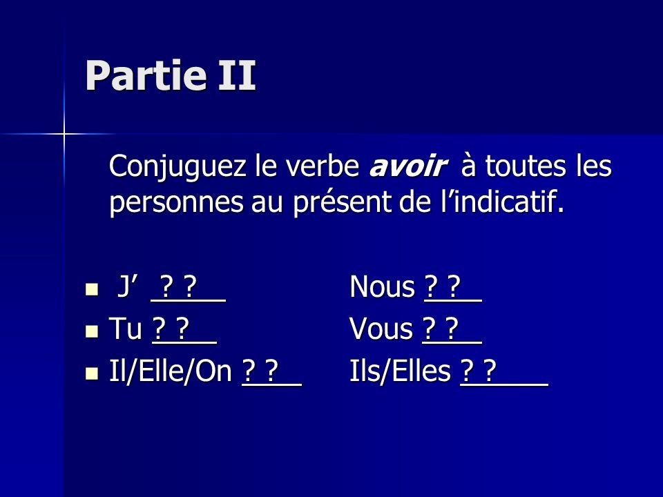 Partie II Conjuguez le verbe avoir à toutes les personnes au présent de l'indicatif. J' Nous