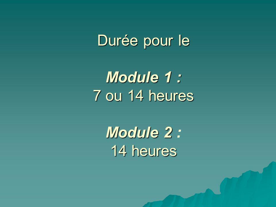 Durée pour le Module 1 : 7 ou 14 heures Module 2 : 14 heures