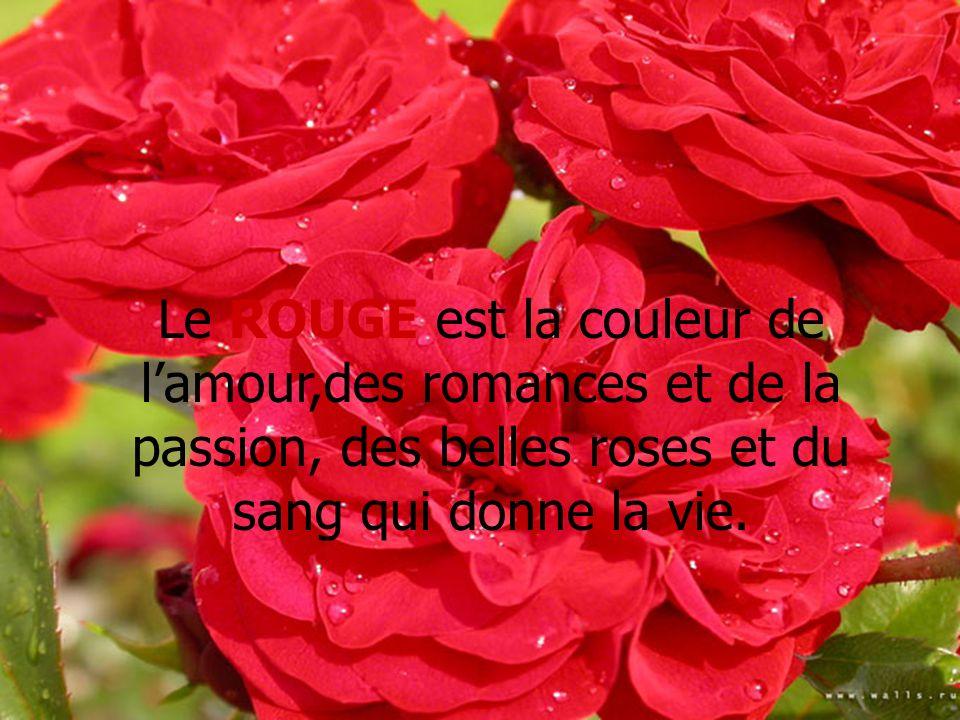 Le ROUGE est la couleur de l'amour,des romances et de la passion, des belles roses et du sang qui donne la vie.
