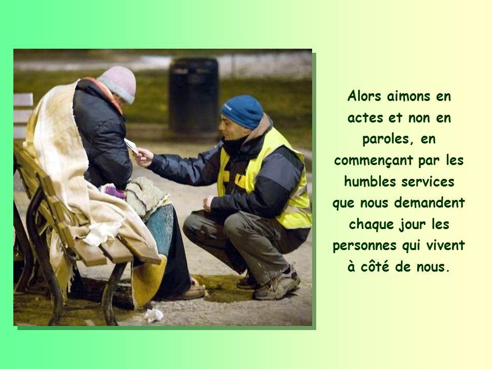Alors aimons en actes et non en paroles, en commençant par les humbles services que nous demandent chaque jour les personnes qui vivent à côté de nous.
