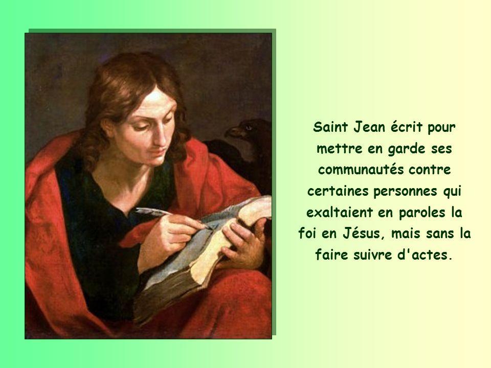Saint Jean écrit pour mettre en garde ses communautés contre certaines personnes qui exaltaient en paroles la foi en Jésus, mais sans la faire suivre d actes.