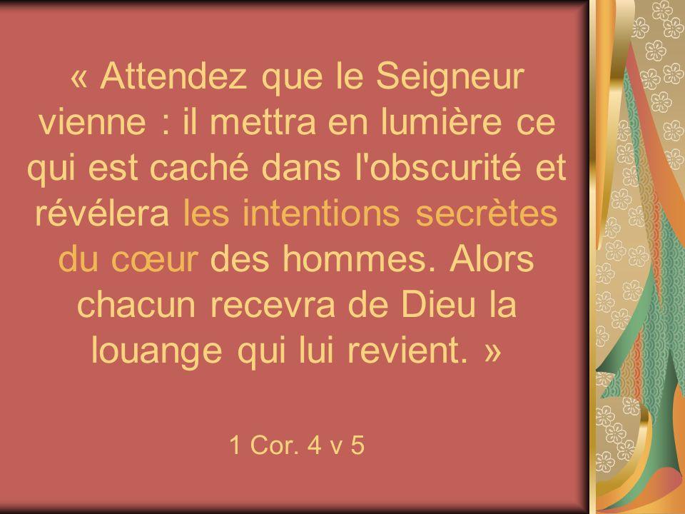 « Attendez que le Seigneur vienne : il mettra en lumière ce qui est caché dans l obscurité et révélera les intentions secrètes du cœur des hommes. Alors chacun recevra de Dieu la louange qui lui revient. » 1 Cor. 4 v 5