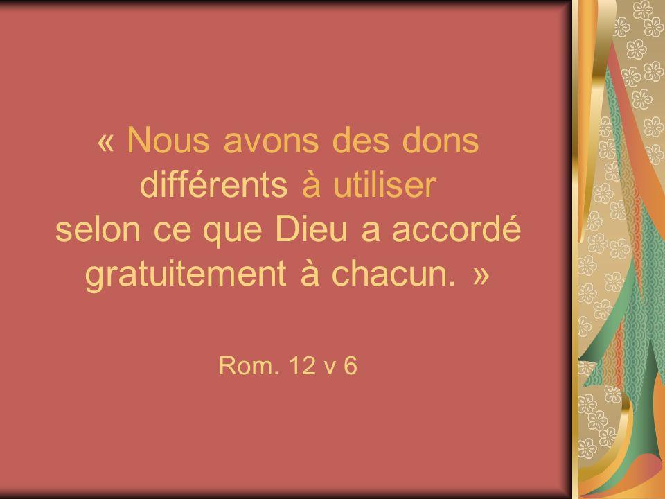 « Nous avons des dons différents à utiliser selon ce que Dieu a accordé gratuitement à chacun. » Rom.