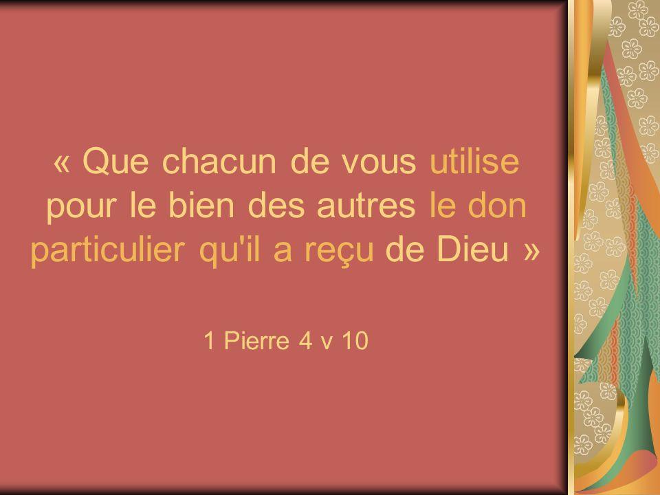 « Que chacun de vous utilise pour le bien des autres le don particulier qu il a reçu de Dieu » 1 Pierre 4 v 10