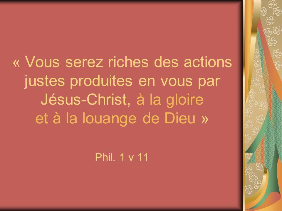 « Vous serez riches des actions justes produites en vous par Jésus-Christ, à la gloire et à la louange de Dieu » Phil.