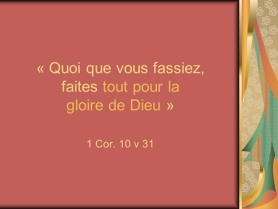 « Quoi que vous fassiez, faites tout pour la gloire de Dieu » 1 Cor