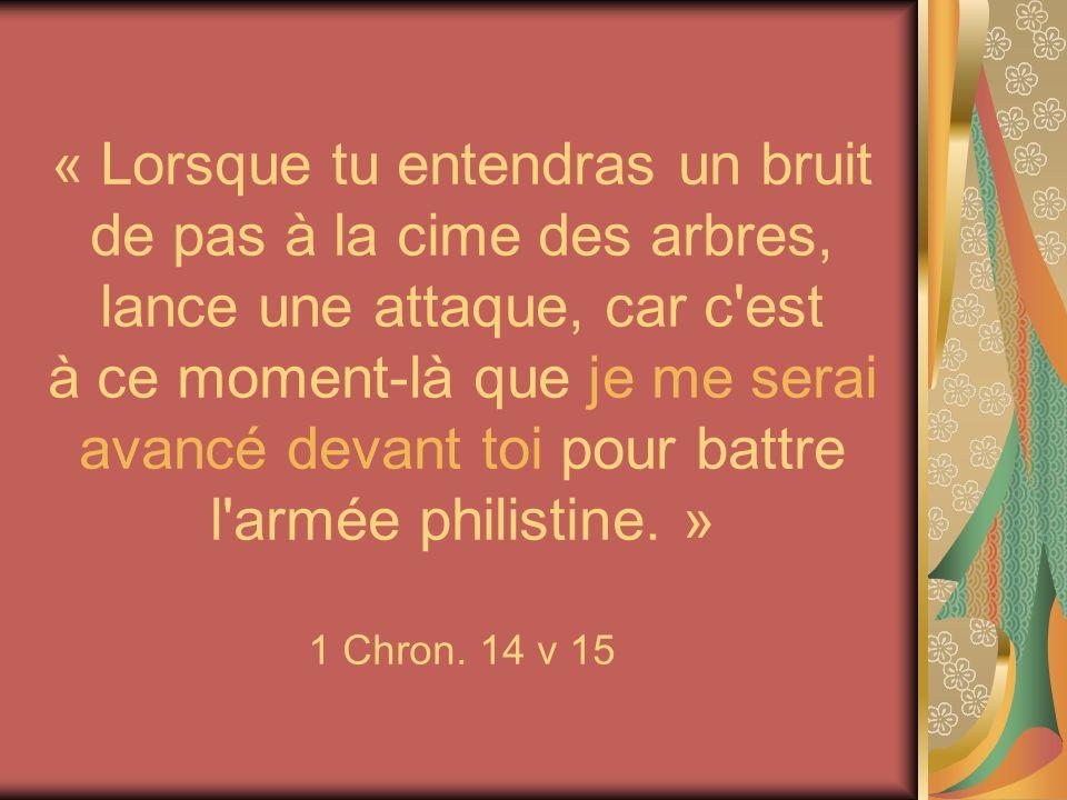 « Lorsque tu entendras un bruit de pas à la cime des arbres, lance une attaque, car c est à ce moment-là que je me serai avancé devant toi pour battre l armée philistine. » 1 Chron. 14 v 15