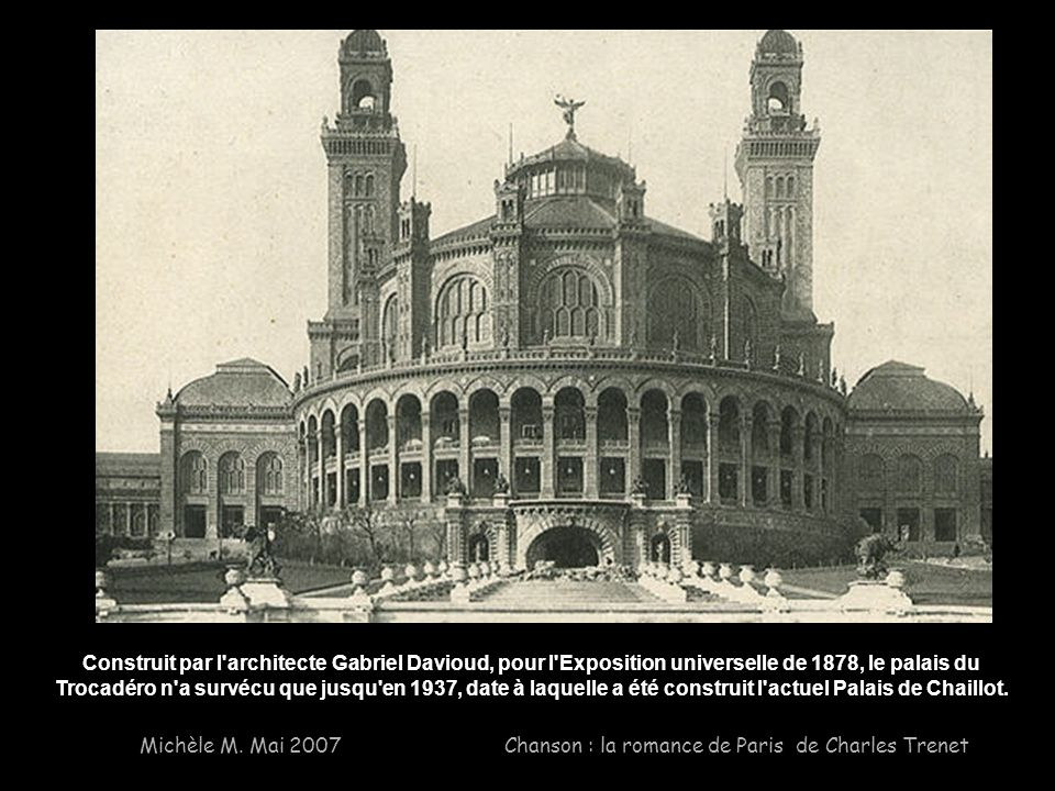 Construit par l architecte Gabriel Davioud, pour l Exposition universelle de 1878, le palais du Trocadéro n a survécu que jusqu en 1937, date à laquelle a été construit l actuel Palais de Chaillot.
