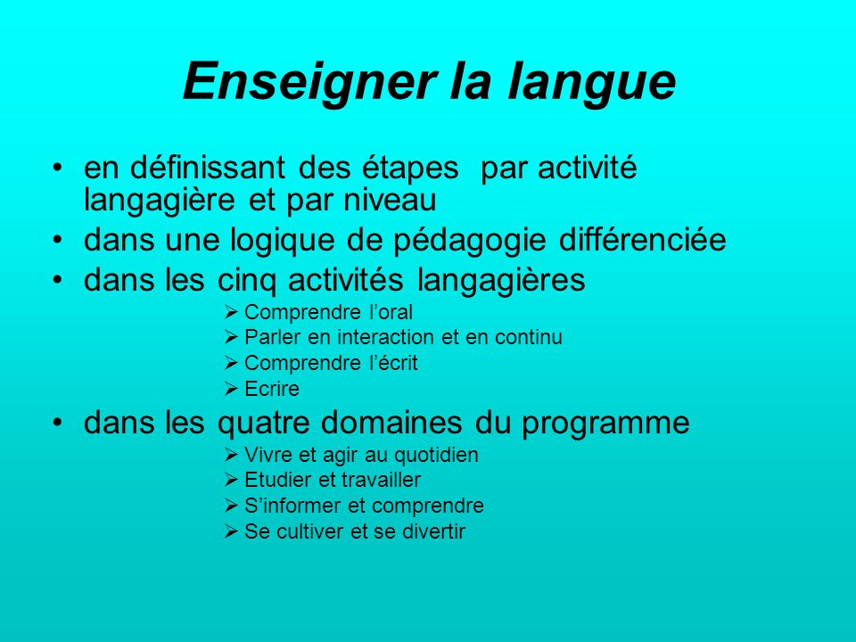 Enseigner la langue en définissant des étapes par activité langagière et par niveau. dans une logique de pédagogie différenciée.
