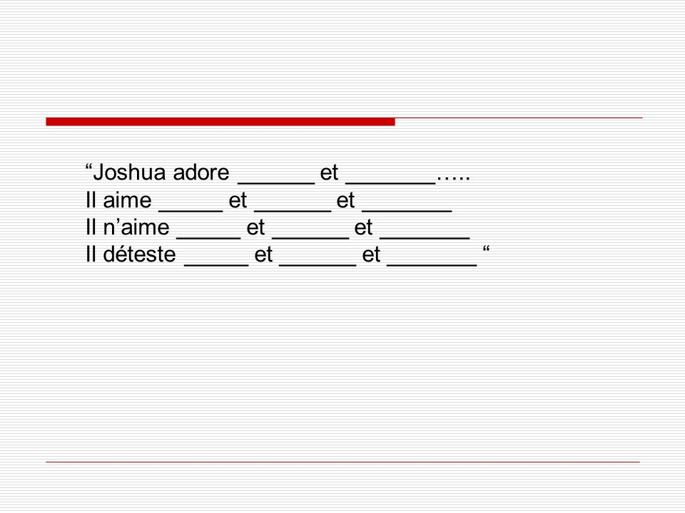 Joshua adore ______ et _______…..