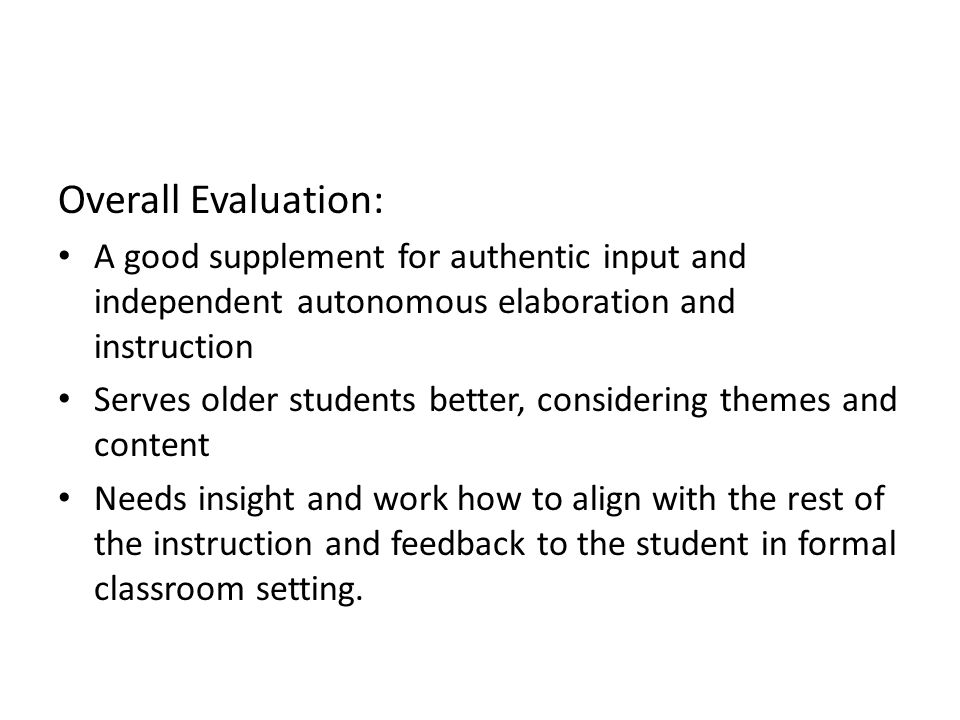 Overall Evaluation: A good supplement for authentic input and independent autonomous elaboration and instruction.