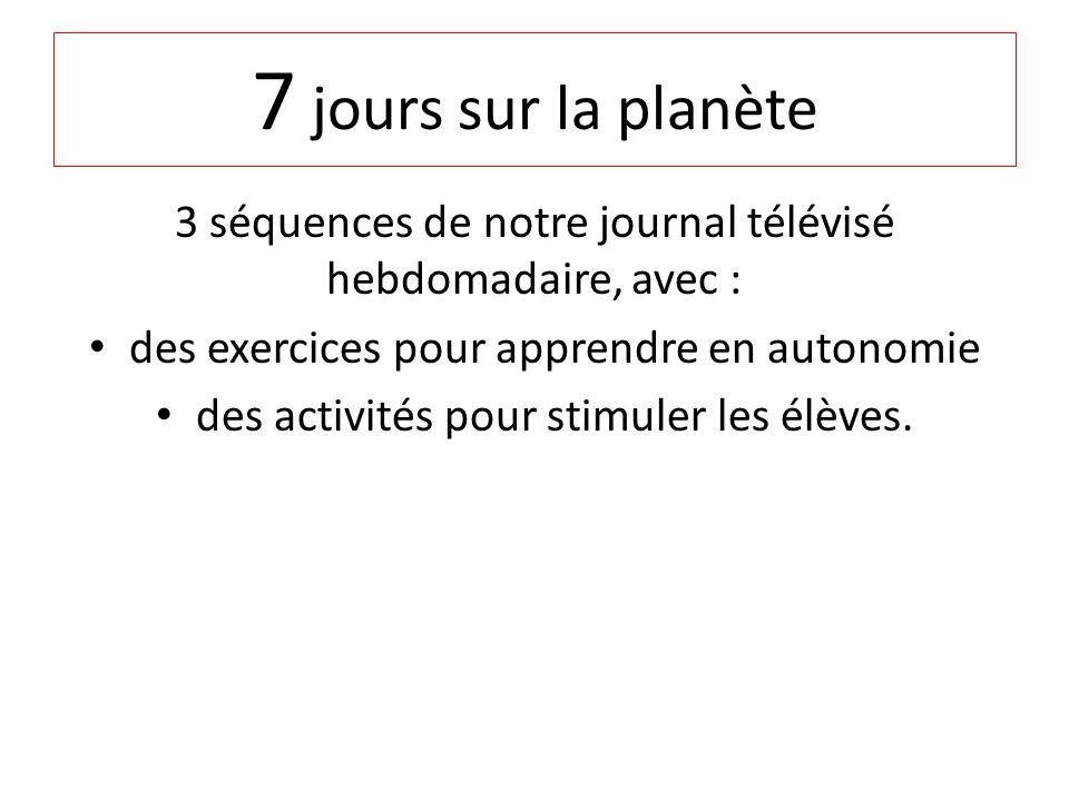 7 jours sur la planète 3 séquences de notre journal télévisé hebdomadaire, avec : des exercices pour apprendre en autonomie.