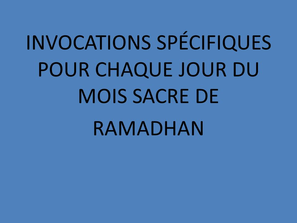 INVOCATIONS SPÉCIFIQUES POUR CHAQUE JOUR DU MOIS SACRE DE RAMADHAN