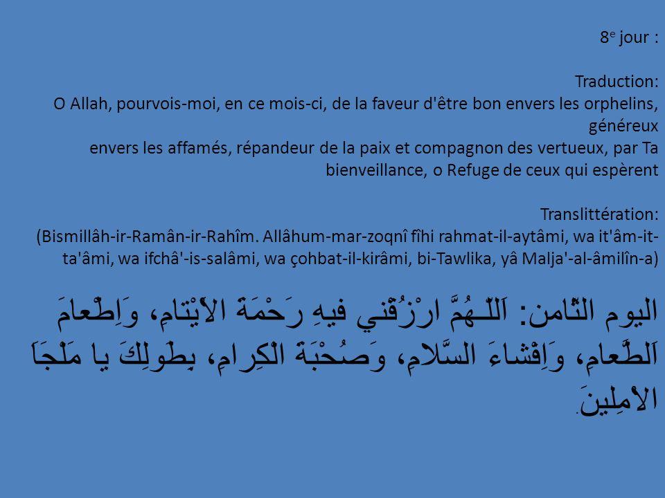 8e jour : Traduction: O Allah, pourvois-moi, en ce mois-ci, de la faveur d être bon envers les orphelins, généreux.
