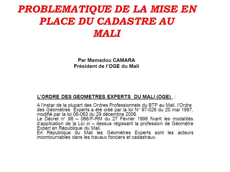 PROBLEMATIQUE DE LA MISE EN PLACE DU CADASTRE AU MALI Par Mamadou CAMARA Président de l'OGE du Mali L'ORDRE DES GEOMETRES EXPERTS DU MALI (OGE) :