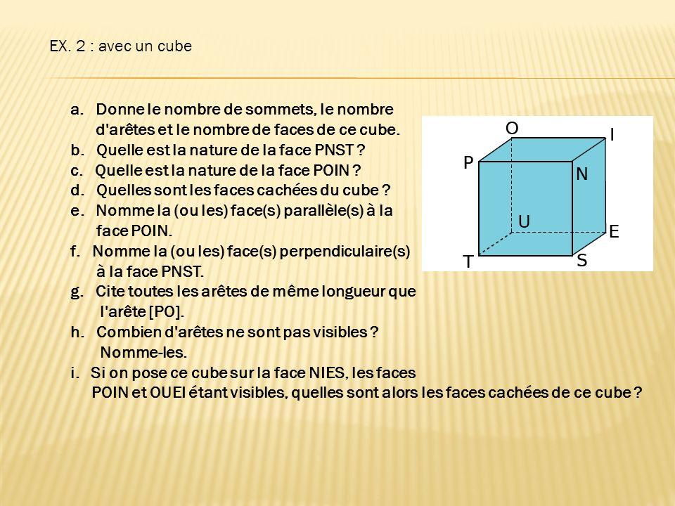 EX. 2 : avec un cube Donne le nombre de sommets, le nombre. d arêtes et le nombre de faces de ce cube.