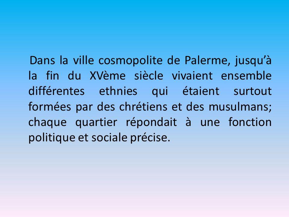 Dans la ville cosmopolite de Palerme, jusqu'à la fin du XVème siècle vivaient ensemble différentes ethnies qui étaient surtout formées par des chrétiens et des musulmans; chaque quartier répondait à une fonction politique et sociale précise.