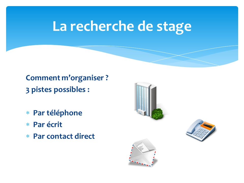 La recherche de stage Comment m'organiser 3 pistes possibles :