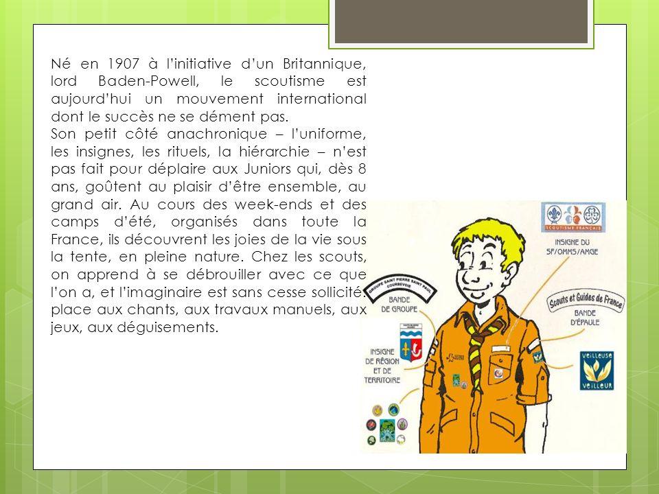 Né en 1907 à l'initiative d'un Britannique, lord Baden-Powell, le scoutisme est aujourd'hui un mouvement international dont le succès ne se dément pas.