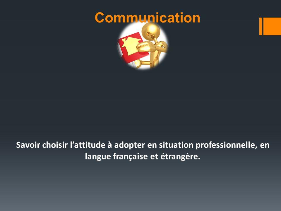 Communication Savoir choisir l'attitude à adopter en situation professionnelle, en langue française et étrangère.