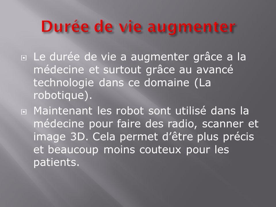 Durée de vie augmenter Le durée de vie a augmenter grâce a la médecine et surtout grâce au avancé technologie dans ce domaine (La robotique).
