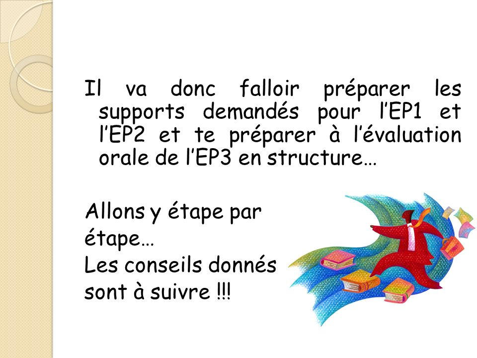 Il va donc falloir préparer les supports demandés pour l'EP1 et l'EP2 et te préparer à l'évaluation orale de l'EP3 en structure… Allons y étape par étape… Les conseils donnés sont à suivre !!!