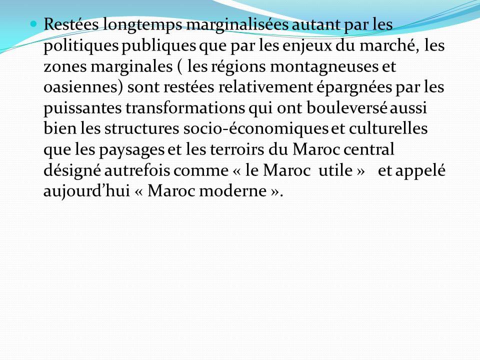 Restées longtemps marginalisées autant par les politiques publiques que par les enjeux du marché, les zones marginales ( les régions montagneuses et oasiennes) sont restées relativement épargnées par les puissantes transformations qui ont bouleversé aussi bien les structures socio-économiques et culturelles que les paysages et les terroirs du Maroc central désigné autrefois comme « le Maroc utile » et appelé aujourd'hui « Maroc moderne ».