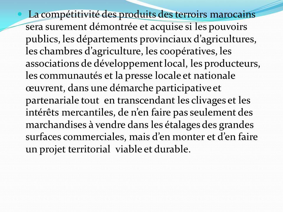 La compétitivité des produits des terroirs marocains sera surement démontrée et acquise si les pouvoirs publics, les départements provinciaux d'agricultures, les chambres d'agriculture, les coopératives, les associations de développement local, les producteurs, les communautés et la presse locale et nationale œuvrent, dans une démarche participative et partenariale tout en transcendant les clivages et les intérêts mercantiles, de n'en faire pas seulement des marchandises à vendre dans les étalages des grandes surfaces commerciales, mais d'en monter et d'en faire un projet territorial viable et durable.