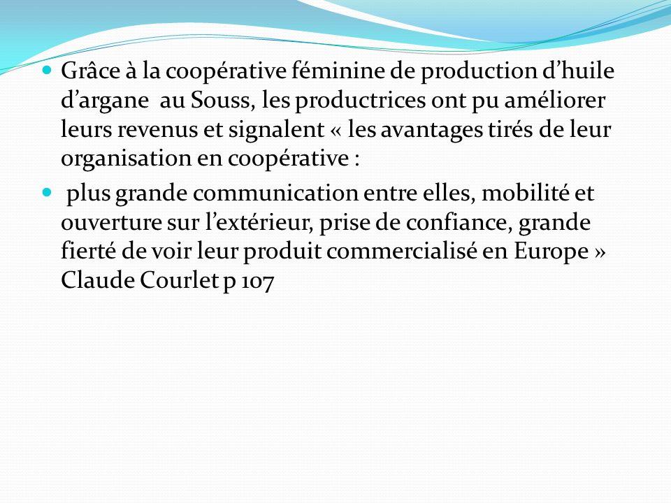 Grâce à la coopérative féminine de production d'huile d'argane au Souss, les productrices ont pu améliorer leurs revenus et signalent « les avantages tirés de leur organisation en coopérative :