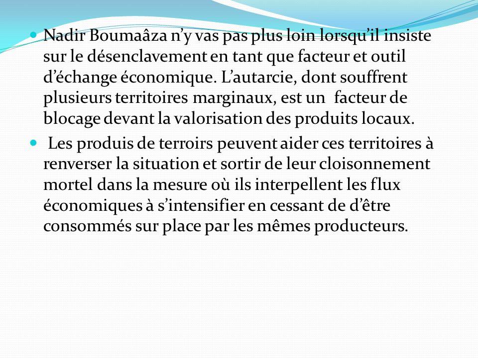 Nadir Boumaâza n'y vas pas plus loin lorsqu'il insiste sur le désenclavement en tant que facteur et outil d'échange économique. L'autarcie, dont souffrent plusieurs territoires marginaux, est un facteur de blocage devant la valorisation des produits locaux.