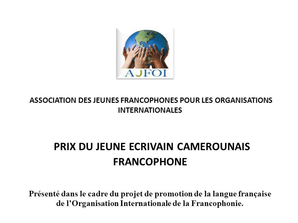ASSOCIATION DES JEUNES FRANCOPHONES POUR LES ORGANISATIONS INTERNATIONALES PRIX DU JEUNE ECRIVAIN CAMEROUNAIS FRANCOPHONE Présenté dans le cadre du projet de promotion de la langue française de l'Organisation Internationale de la Francophonie.