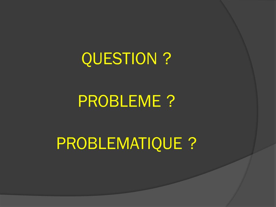 QUESTION PROBLEME PROBLEMATIQUE