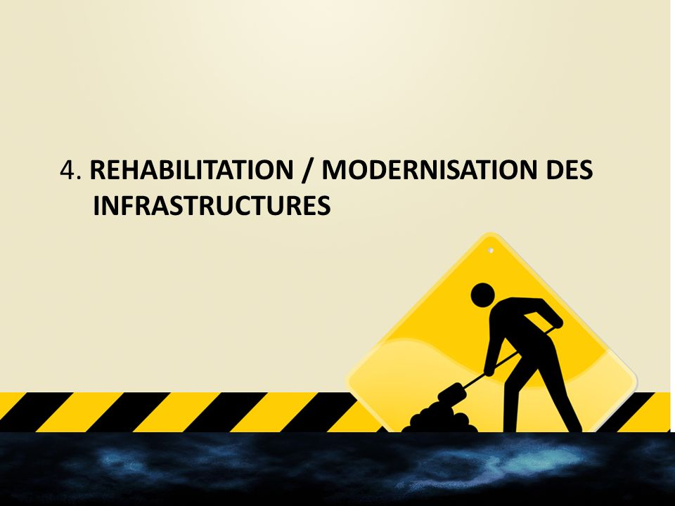 4. REHABILITATION / MODERNISATION DES INFRASTRUCTURES