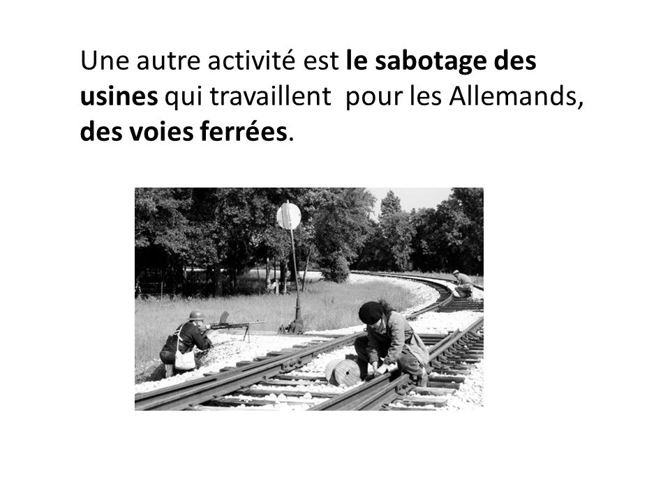 Une autre activité est le sabotage des usines qui travaillent pour les Allemands, des voies ferrées.