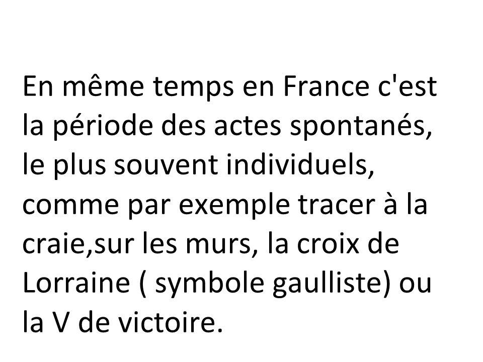En même temps en France c est la période des actes spontanés, le plus souvent individuels, comme par exemple tracer à la craie,sur les murs, la croix de Lorraine ( symbole gaulliste) ou la V de victoire.