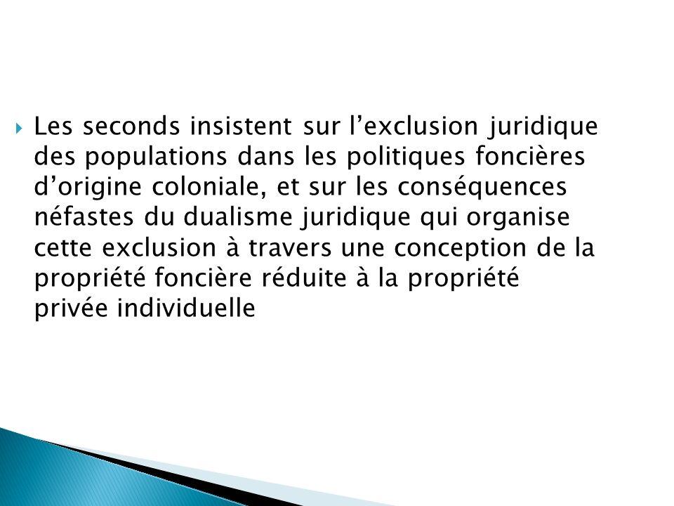 Les seconds insistent sur l'exclusion juridique des populations dans les politiques foncières d'origine coloniale, et sur les conséquences néfastes du dualisme juridique qui organise cette exclusion à travers une conception de la propriété foncière réduite à la propriété privée individuelle