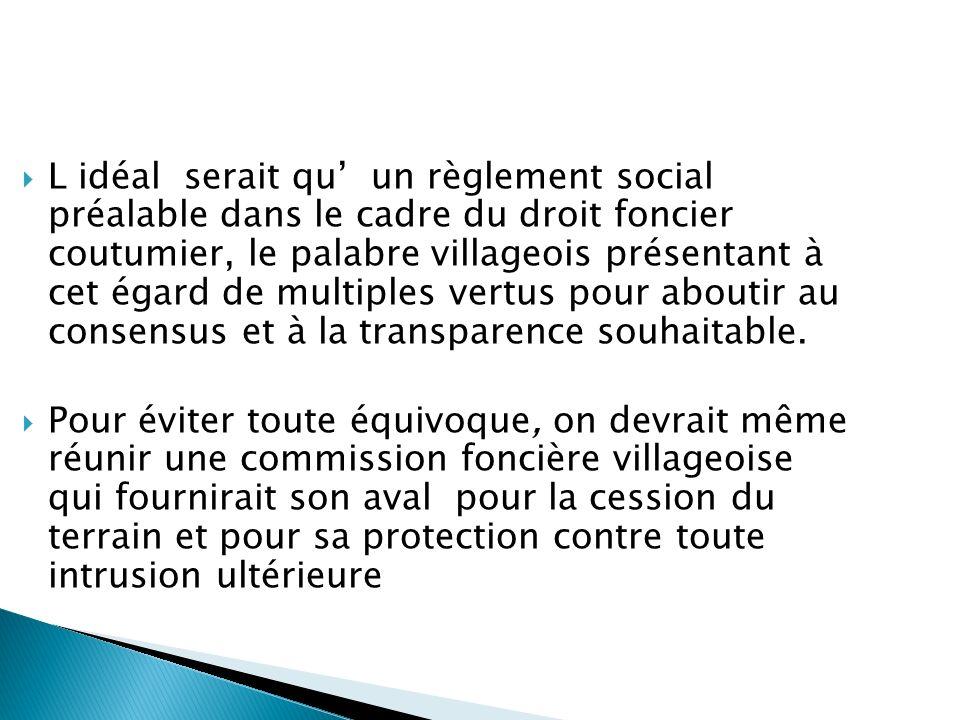 L idéal serait qu' un règlement social préalable dans le cadre du droit foncier coutumier, le palabre villageois présentant à cet égard de multiples vertus pour aboutir au consensus et à la transparence souhaitable.