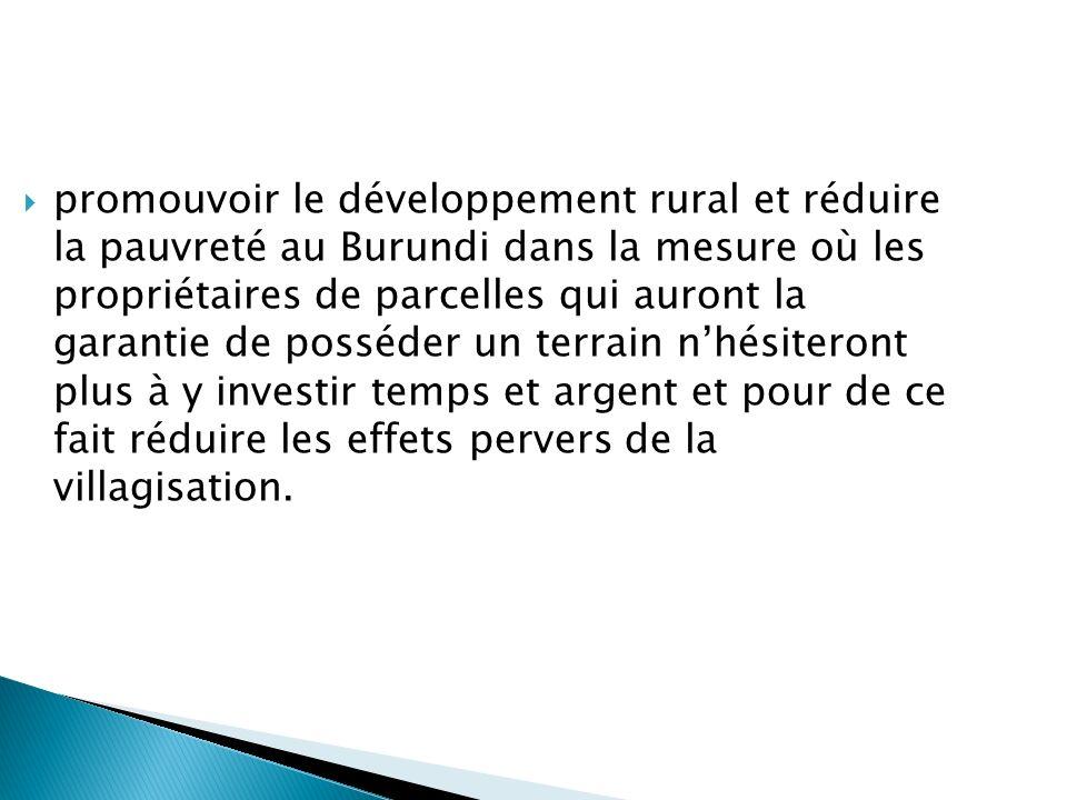 promouvoir le développement rural et réduire la pauvreté au Burundi dans la mesure où les propriétaires de parcelles qui auront la garantie de posséder un terrain n'hésiteront plus à y investir temps et argent et pour de ce fait réduire les effets pervers de la villagisation.