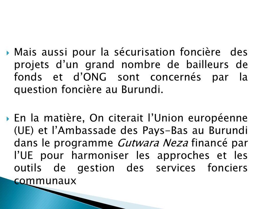 Mais aussi pour la sécurisation foncière des projets d'un grand nombre de bailleurs de fonds et d'ONG sont concernés par la question foncière au Burundi.