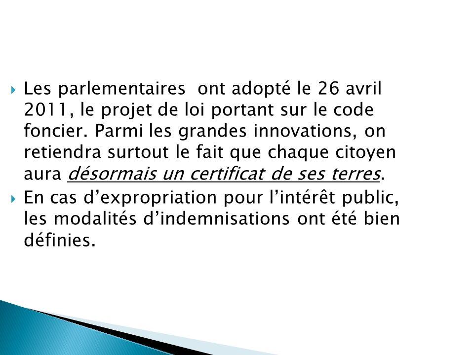 Les parlementaires ont adopté le 26 avril 2011, le projet de loi portant sur le code foncier. Parmi les grandes innovations, on retiendra surtout le fait que chaque citoyen aura désormais un certificat de ses terres.
