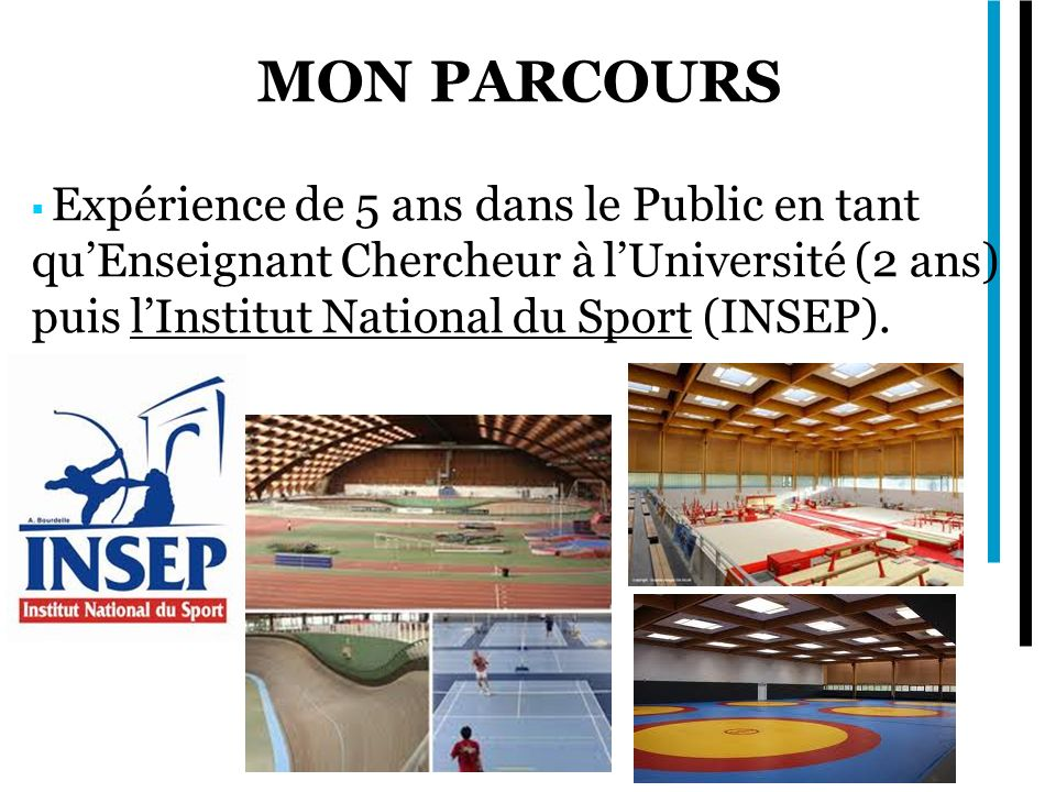 MON PARCOURS Expérience de 5 ans dans le Public en tant qu'Enseignant Chercheur à l'Université (2 ans) puis l'Institut National du Sport (INSEP).