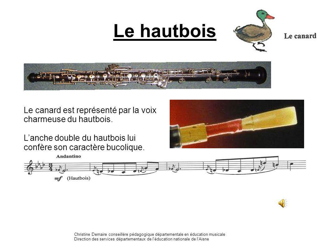Le hautbois Le canard est représenté par la voix charmeuse du hautbois. L'anche double du hautbois lui confère son caractère bucolique.