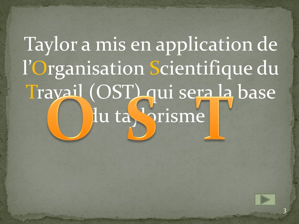 Taylor a mis en application de l'Organisation Scientifique du Travail (OST) qui sera la base du taylorisme .